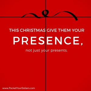 Your Presence Is More Valuable Than Your Presents